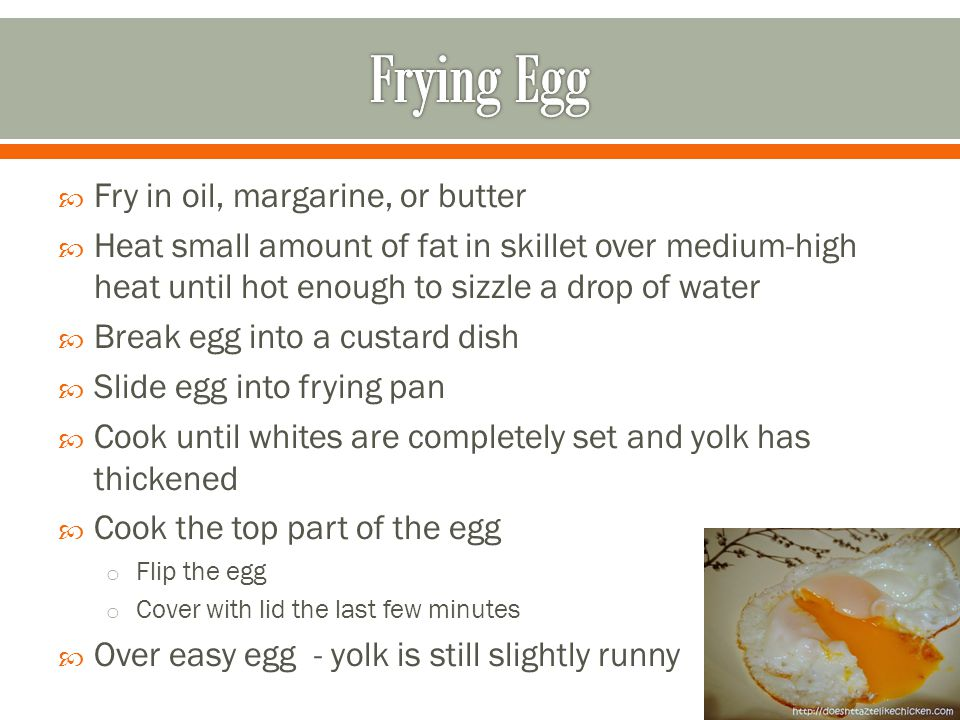 Fry in oil, margarine, or butter Heat small amount of fat in skillet over medium-high heat until hot enough to sizzle a drop of water Break egg into a custard dish Slide egg into frying pan Cook until whites are completely set and yolk has thickened Cook the top part of the egg o Flip the egg o Cover with lid the last few minutes Over easy egg - yolk is still slightly runny