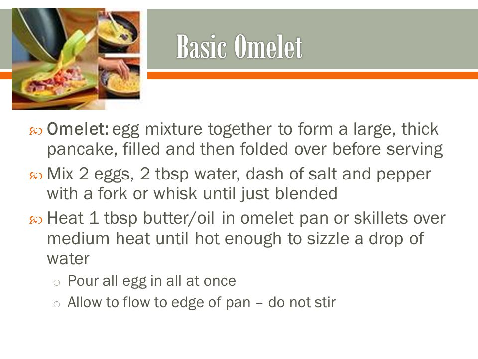 Omelet: egg mixture together to form a large, thick pancake, filled and then folded over before serving Mix 2 eggs, 2 tbsp water, dash of salt and pepper with a fork or whisk until just blended Heat 1 tbsp butter/oil in omelet pan or skillets over medium heat until hot enough to sizzle a drop of water o Pour all egg in all at once o Allow to flow to edge of pan – do not stir