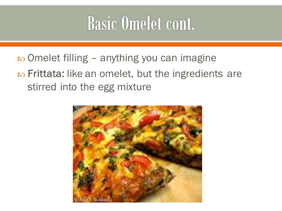 Omelet filling – anything you can imagine Frittata: like an omelet, but the ingredients are stirred into the egg mixture