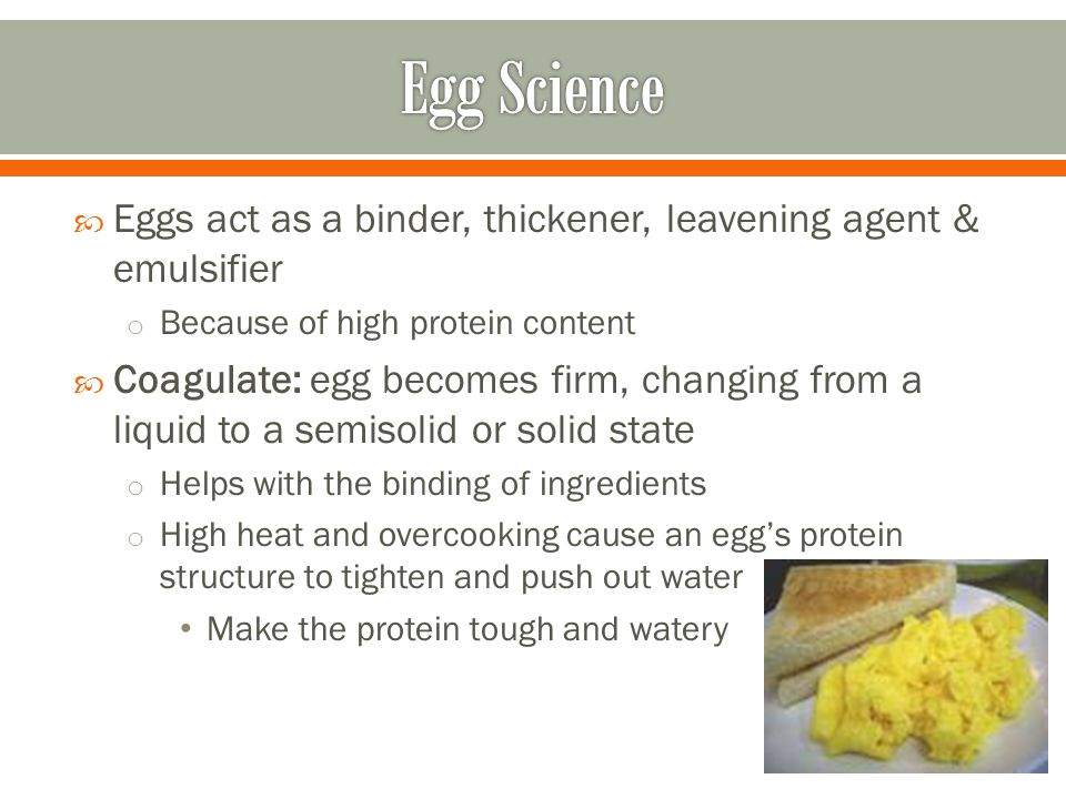 Fluffy scrambled egg – beat eggs and water/milk in bowl o 1 tbsp of liquid per egg Heat pan with small amt of fat Pour egg mixture into heated skills – let stand for 30 to 60 seconds Pull inverted turner through eggs – forms curds and allows uncooked egg to the bottom Continue until eggs are thickened and no visible liquid o Dont stir constantly – can create tough curds Can scramble directly in the pan