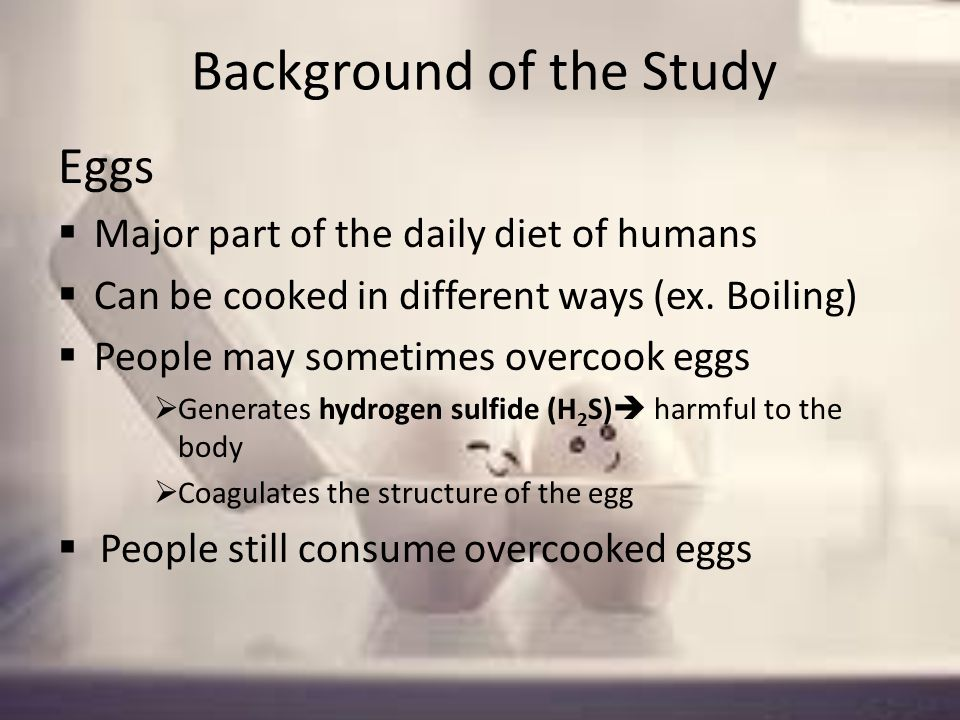 Background of the Study Eggs Major part of the daily diet of humans Can be cooked in different ways (ex.