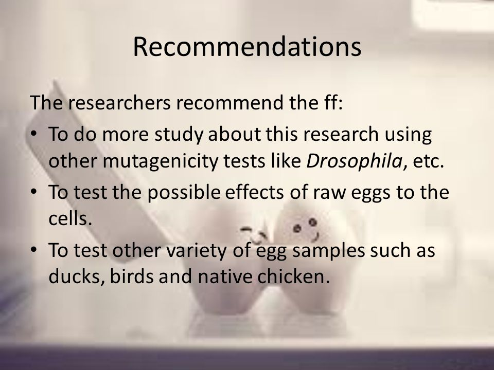 Recommendations The researchers recommend the ff: To do more study about this research using other mutagenicity tests like Drosophila, etc.
