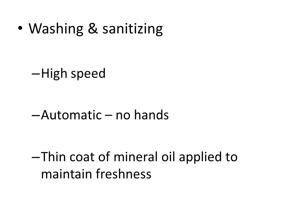 Washing & sanitizing – High speed – Automatic – no hands – Thin coat of mineral oil applied to maintain freshness