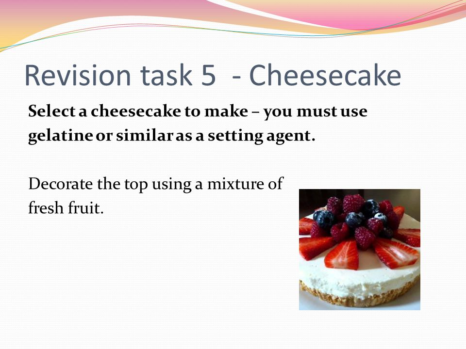 Revision task 5 - Cheesecake Select a cheesecake to make – you must use gelatine or similar as a setting agent.
