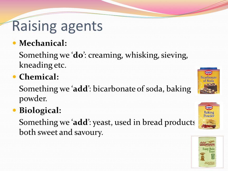 Raising agents Mechanical: Something we do: creaming, whisking, sieving, kneading etc.