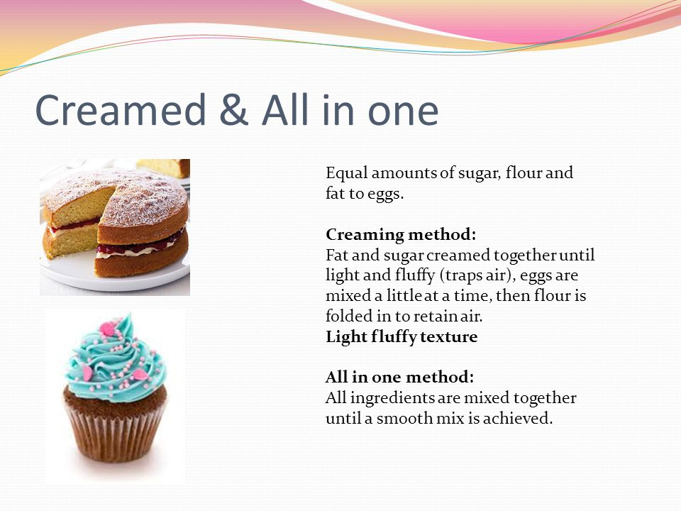 Creamed & All in one Equal amounts of sugar, flour and fat to eggs.