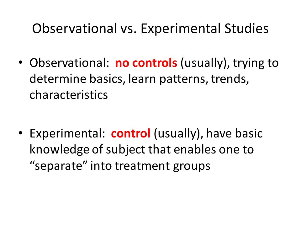Observational vs. Experimental Studies Observational: no controls (usually), trying to determine basics, learn patterns, trends, characteristics Exper