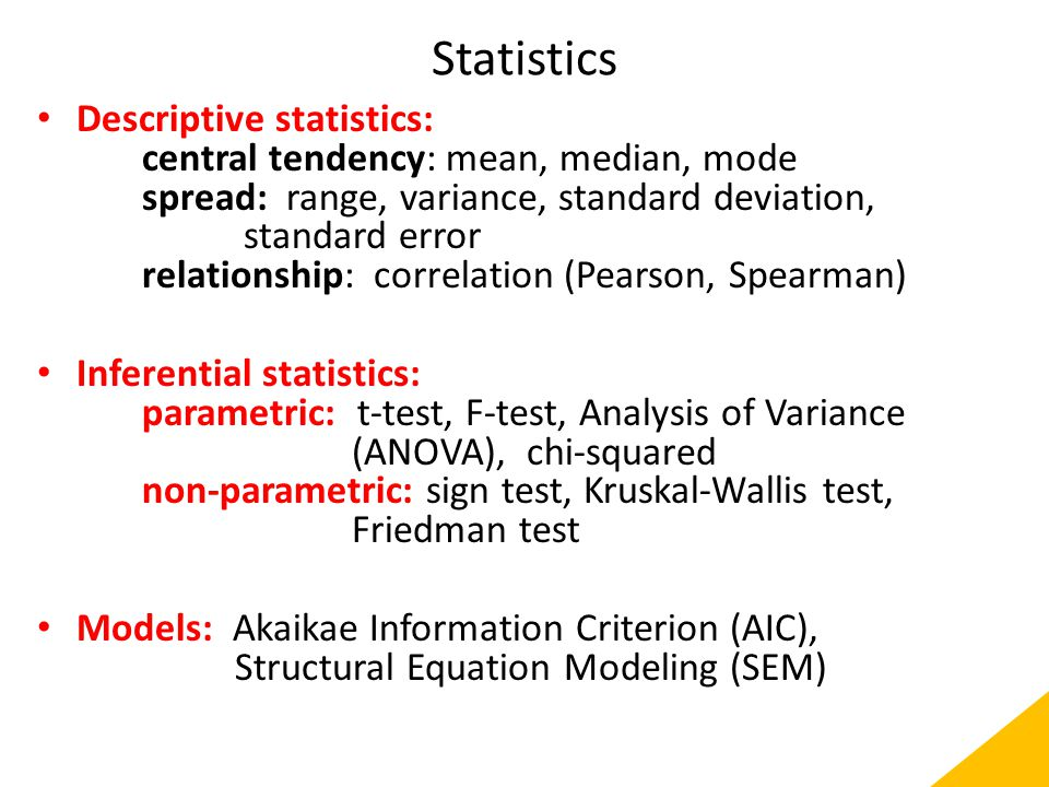 Statistics Descriptive statistics: central tendency: mean, median, mode spread: range, variance, standard deviation, standard error relationship: correlation (Pearson, Spearman) Inferential statistics: parametric: t-test, F-test, Analysis of Variance (ANOVA), chi-squared non-parametric: sign test, Kruskal-Wallis test, Friedman test Models: Akaikae Information Criterion (AIC), Structural Equation Modeling (SEM)
