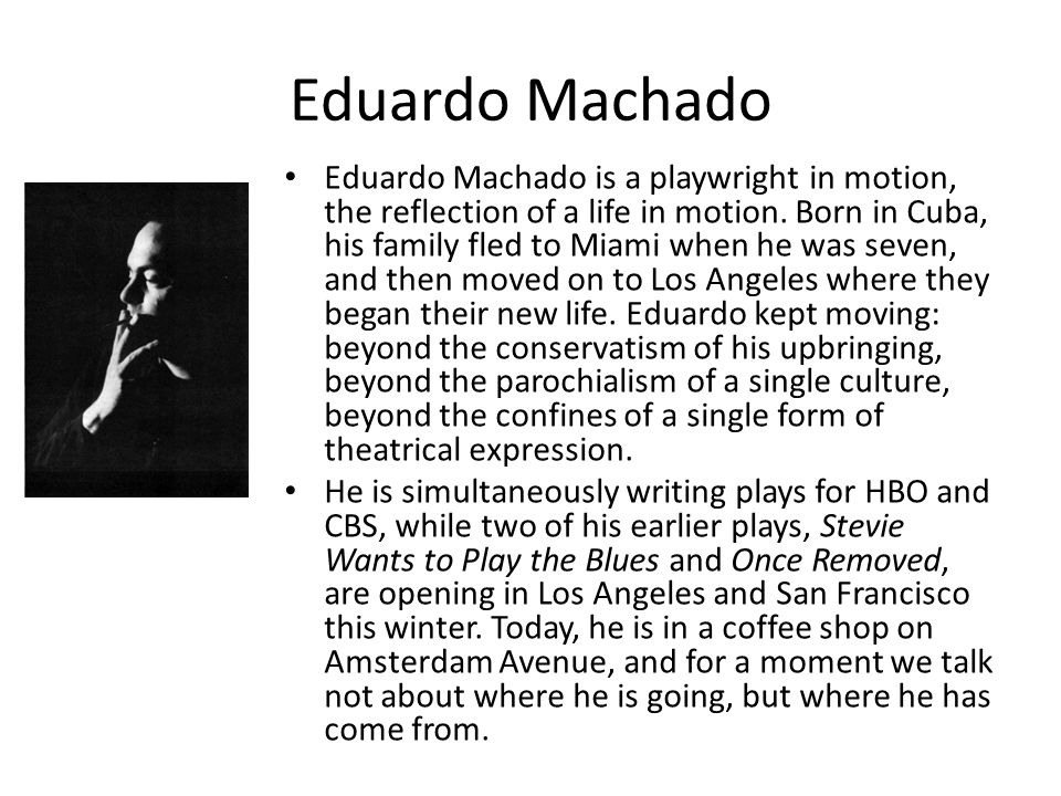 Eduardo Machado is a playwright in motion, the reflection of a life in motion.