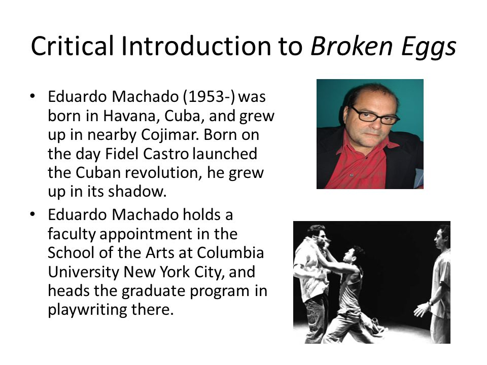 Critical Introduction to Broken Eggs Eduardo Machado (1953-) was born in Havana, Cuba, and grew up in nearby Cojimar.