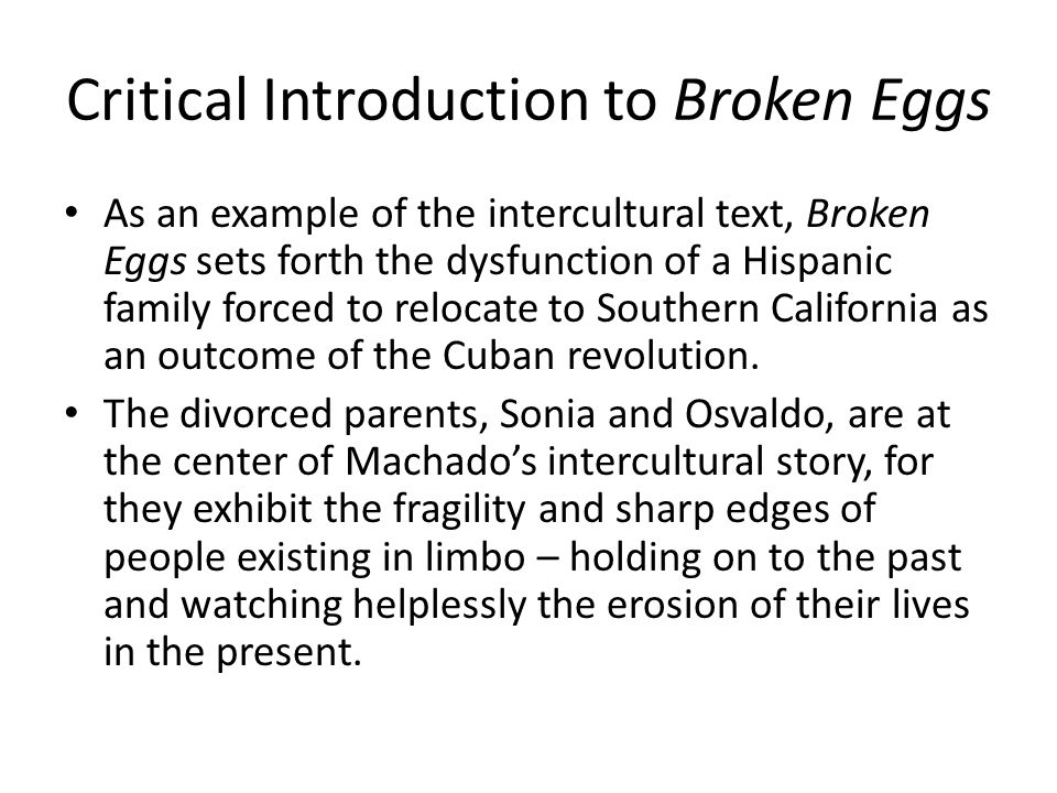 Critical Introduction to Broken Eggs As an example of the intercultural text, Broken Eggs sets forth the dysfunction of a Hispanic family forced to relocate to Southern California as an outcome of the Cuban revolution.
