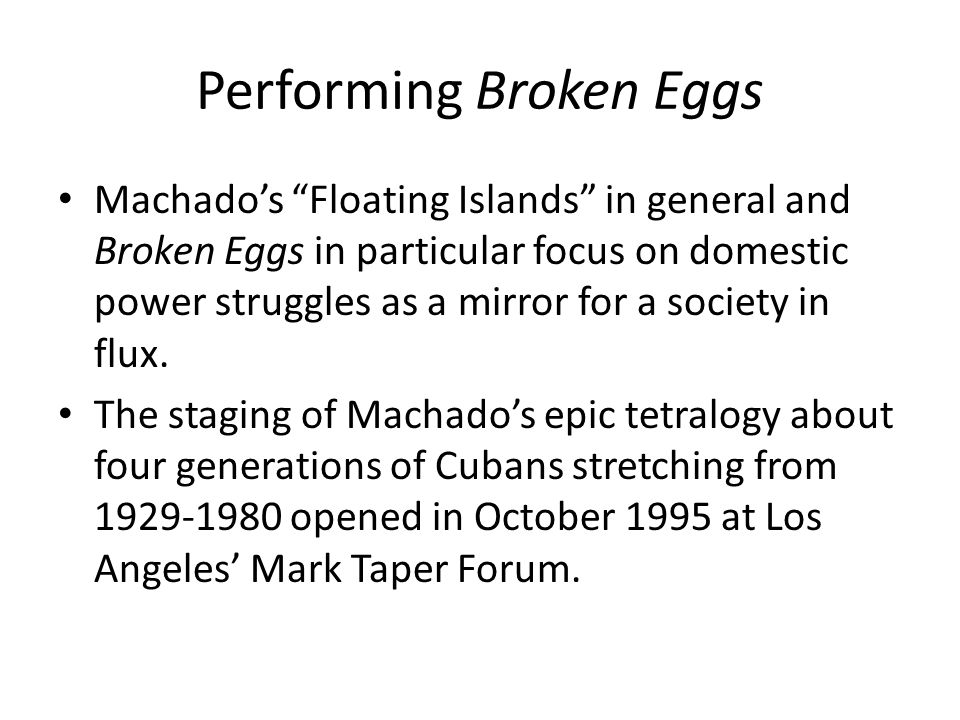 Performing Broken Eggs Machados Floating Islands in general and Broken Eggs in particular focus on domestic power struggles as a mirror for a society in flux.