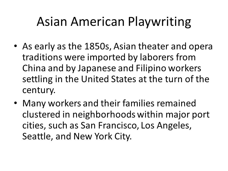Asian American Playwriting As early as the 1850s, Asian theater and opera traditions were imported by laborers from China and by Japanese and Filipino workers settling in the United States at the turn of the century.