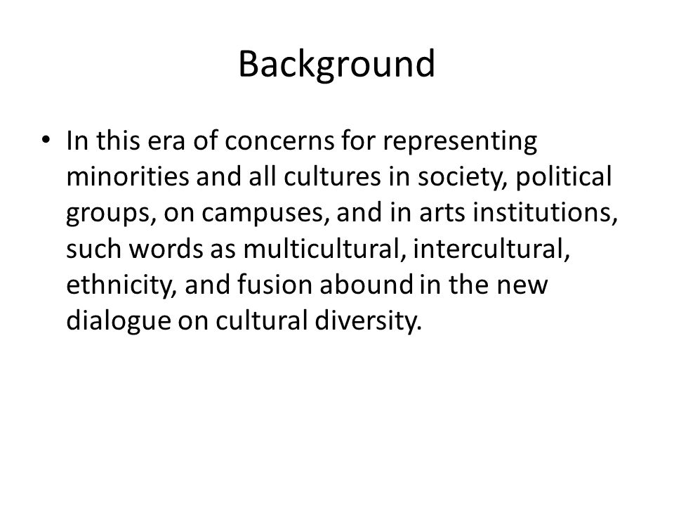 Background In this era of concerns for representing minorities and all cultures in society, political groups, on campuses, and in arts institutions, such words as multicultural, intercultural, ethnicity, and fusion abound in the new dialogue on cultural diversity.