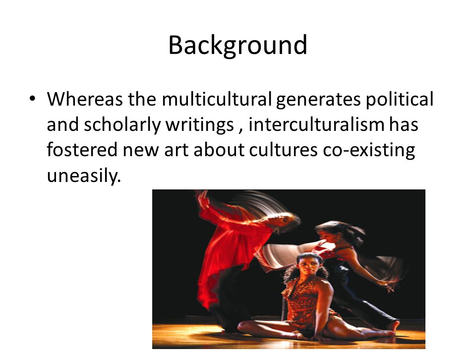 Background Whereas the multicultural generates political and scholarly writings, interculturalism has fostered new art about cultures co-existing uneasily.