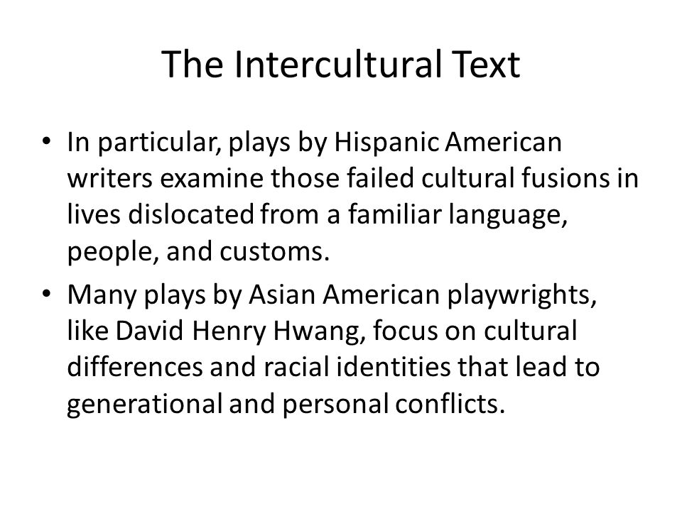 The Intercultural Text In particular, plays by Hispanic American writers examine those failed cultural fusions in lives dislocated from a familiar language, people, and customs.