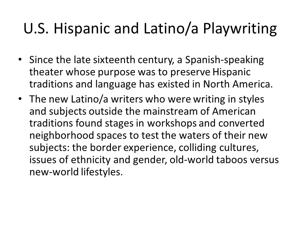 U.S. Hispanic and Latino/a Playwriting Since the late sixteenth century, a Spanish-speaking theater whose purpose was to preserve Hispanic traditions