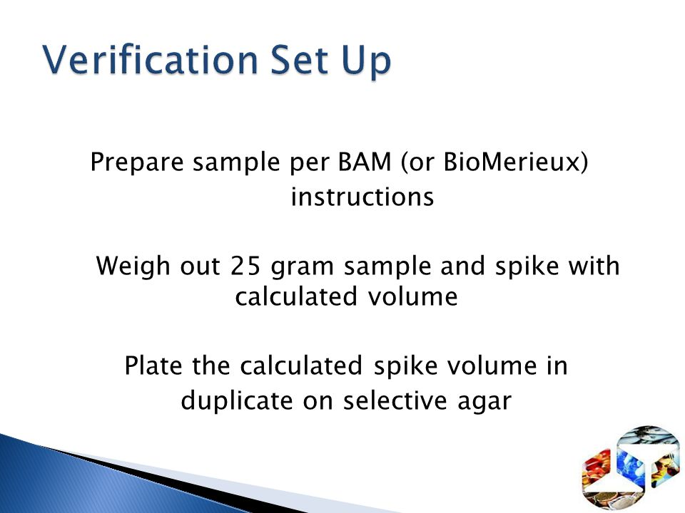 Prepare sample per BAM (or BioMerieux) instructions Weigh out 25 gram sample and spike with calculated volume Plate the calculated spike volume in dup