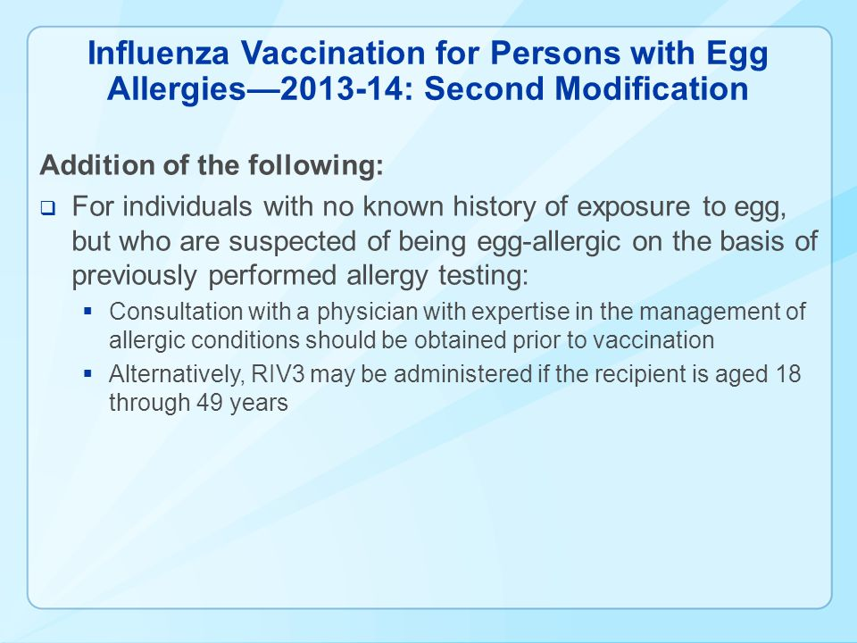 Influenza Vaccination for Persons with Egg Allergies2013-14: Second Modification Addition of the following: For individuals with no known history of exposure to egg, but who are suspected of being egg-allergic on the basis of previously performed allergy testing: Consultation with a physician with expertise in the management of allergic conditions should be obtained prior to vaccination Alternatively, RIV3 may be administered if the recipient is aged 18 through 49 years