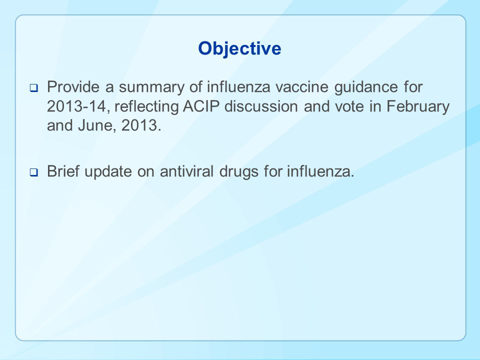 Objective Provide a summary of influenza vaccine guidance for 2013-14, reflecting ACIP discussion and vote in February and June, 2013.
