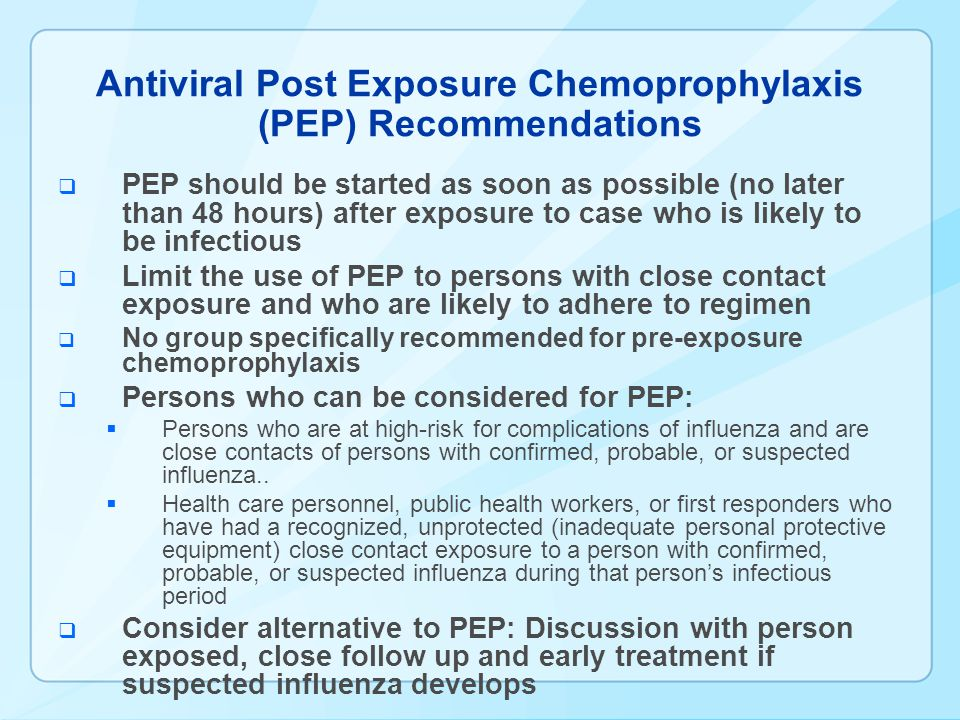 Antiviral Post Exposure Chemoprophylaxis (PEP) Recommendations PEP should be started as soon as possible (no later than 48 hours) after exposure to case who is likely to be infectious Limit the use of PEP to persons with close contact exposure and who are likely to adhere to regimen No group specifically recommended for pre-exposure chemoprophylaxis Persons who can be considered for PEP: Persons who are at high-risk for complications of influenza and are close contacts of persons with confirmed, probable, or suspected influenza..