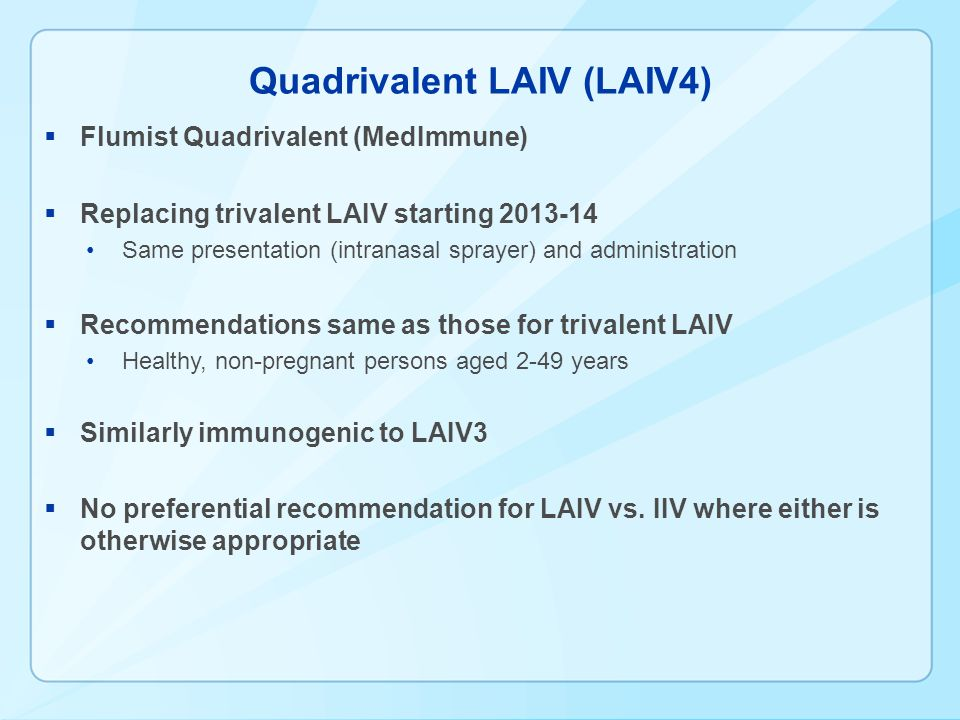 Quadrivalent LAIV (LAIV4) Flumist Quadrivalent (MedImmune) Replacing trivalent LAIV starting 2013-14 Same presentation (intranasal sprayer) and administration Recommendations same as those for trivalent LAIV Healthy, non-pregnant persons aged 2-49 years Similarly immunogenic to LAIV3 No preferential recommendation for LAIV vs.