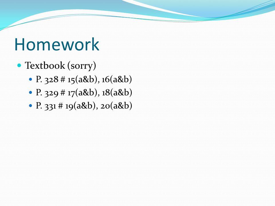 Homework Textbook (sorry) P. 328 # 15(a&b), 16(a&b) P. 329 # 17(a&b), 18(a&b) P. 331 # 19(a&b), 20(a&b)