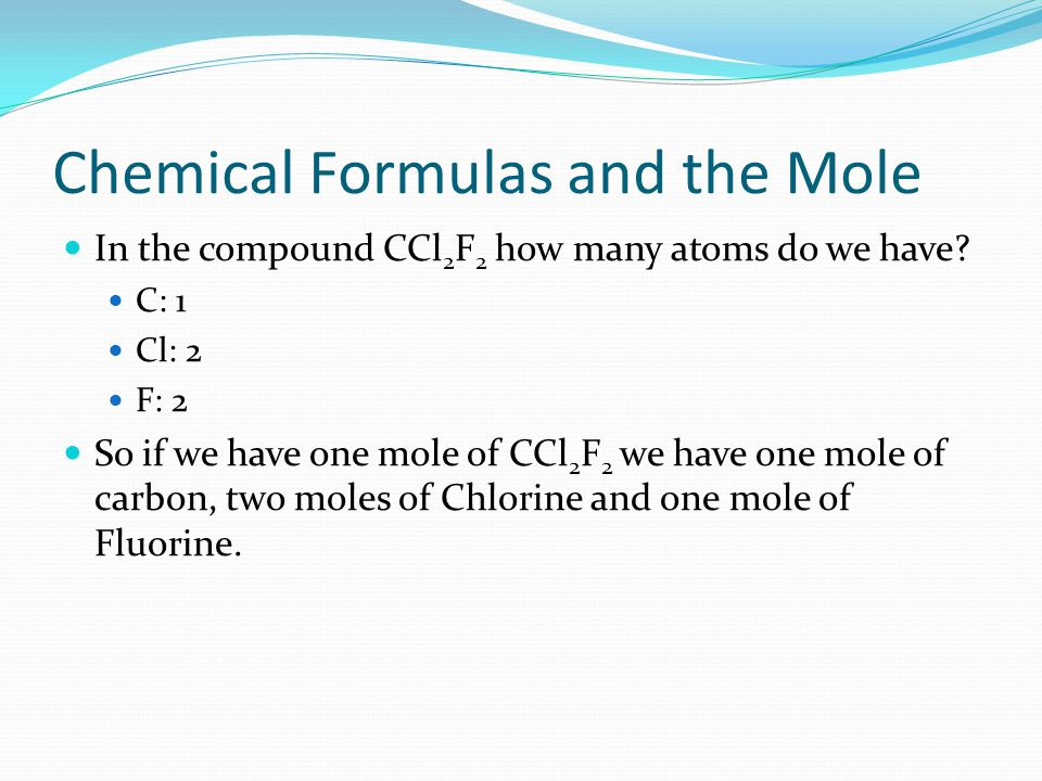 Chemical Formulas and the Mole In the compound CCl 2 F 2 how many atoms do we have? C: 1 Cl: 2 F: 2 So if we have one mole of CCl 2 F 2 we have one mo