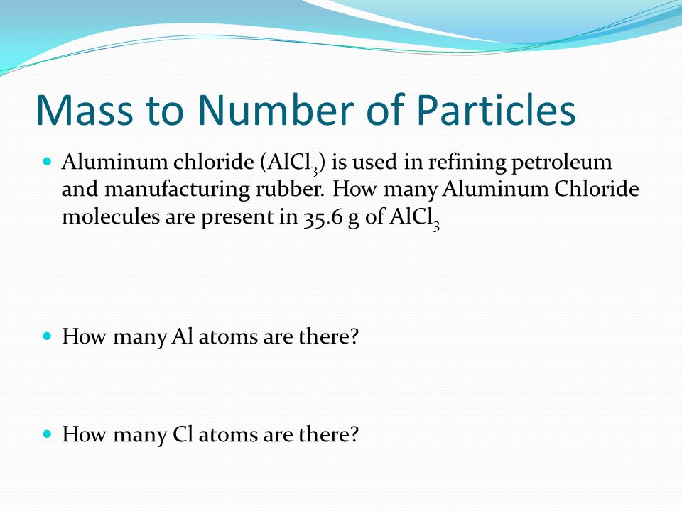 Mass to Number of Particles Aluminum chloride (AlCl 3 ) is used in refining petroleum and manufacturing rubber. How many Aluminum Chloride molecules a