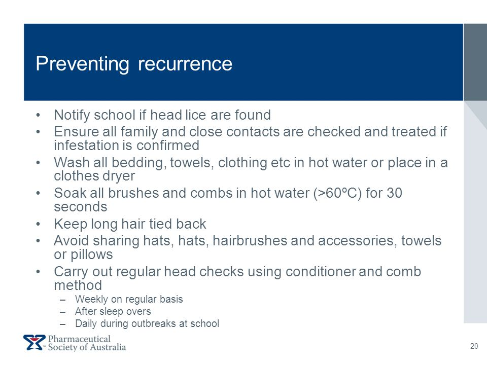 Preventing recurrence Notify school if head lice are found Ensure all family and close contacts are checked and treated if infestation is confirmed Wa