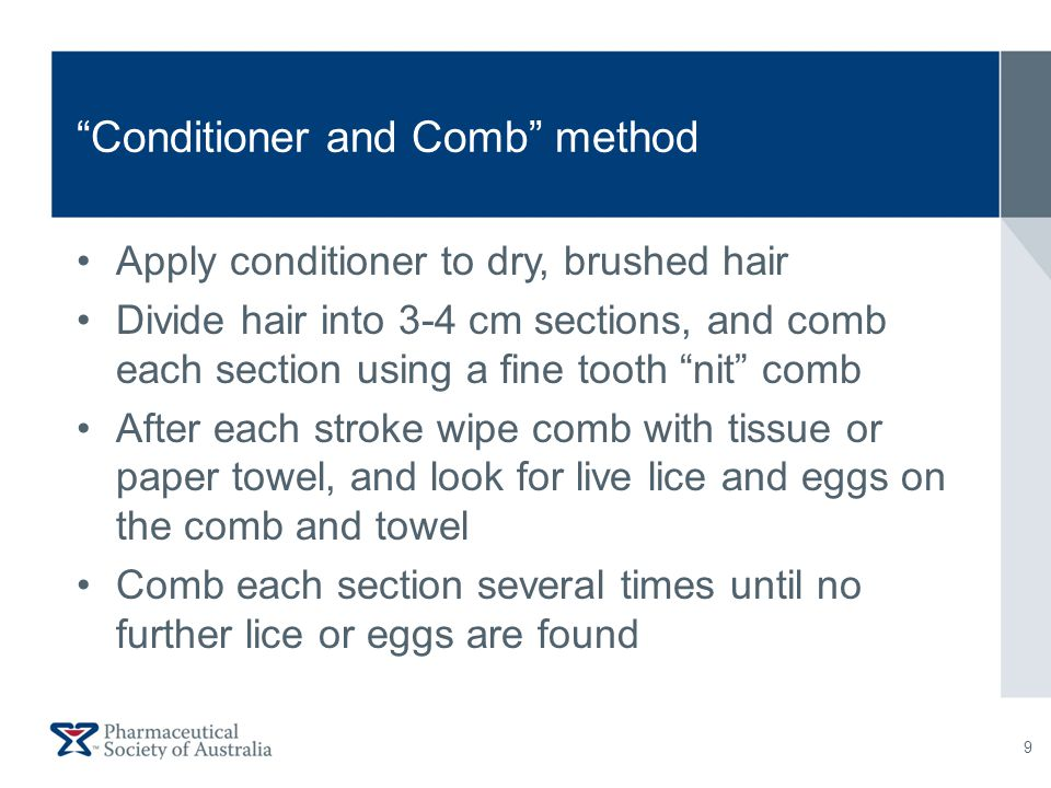 Conditioner and Comb method Apply conditioner to dry, brushed hair Divide hair into 3-4 cm sections, and comb each section using a fine tooth nit comb