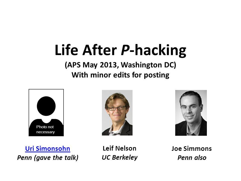 Life After P-hacking (APS May 2013, Washington DC) With minor edits for posting Uri Simonsohn Penn (gave the talk) Leif Nelson UC Berkeley Joe Simmons Penn also Photo not necessary