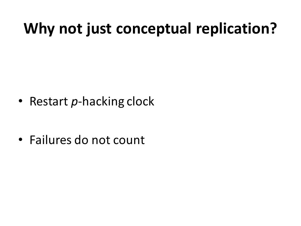 Why not just conceptual replication? Restart p-hacking clock Failures do not count