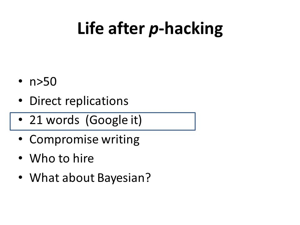 Life after p-hacking n>50 Direct replications 21 words (Google it) Compromise writing Who to hire What about Bayesian?