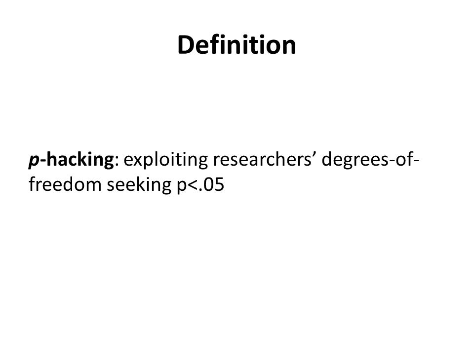 Definition p-hacking: exploiting researchers degrees-of- freedom seeking p<.05