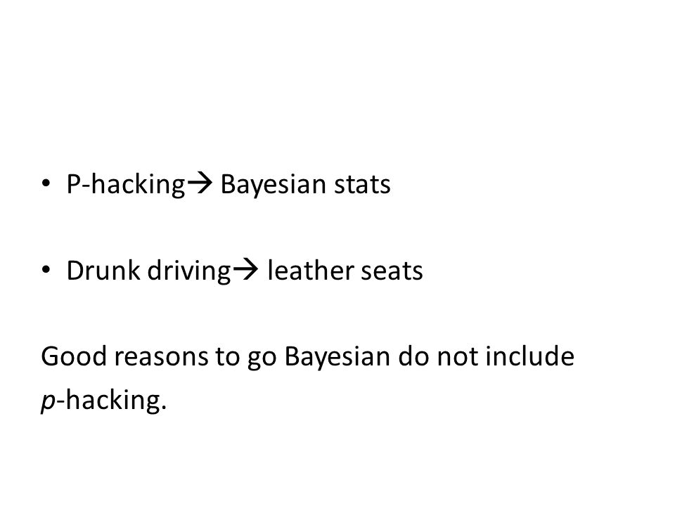 P-hacking Bayesian stats Drunk driving leather seats Good reasons to go Bayesian do not include p-hacking.