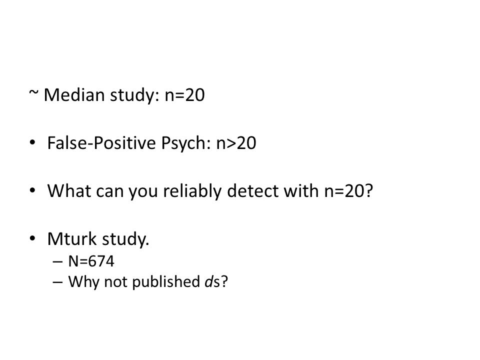 ~ Median study: n=20 False-Positive Psych: n>20 What can you reliably detect with n=20.