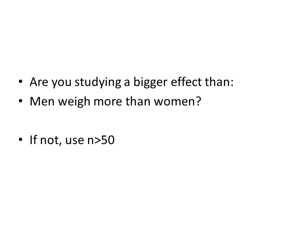 Are you studying a bigger effect than: Men weigh more than women If not, use n>50