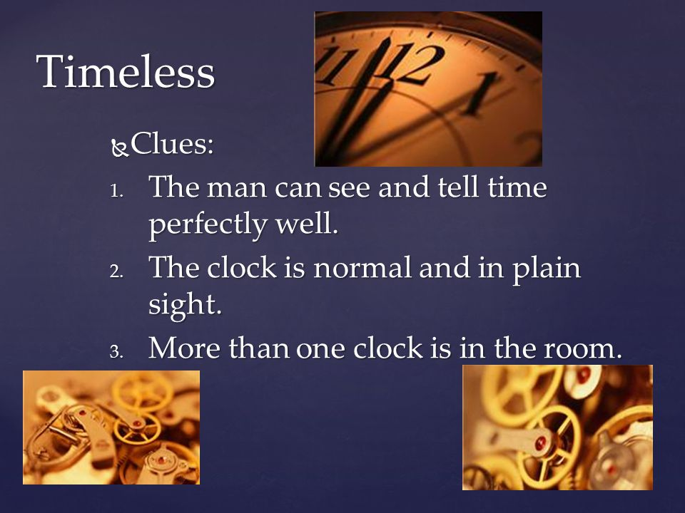 Clues: Clues: 1. The man can see and tell time perfectly well. 2. The clock is normal and in plain sight. 3. More than one clock is in the room. Timel
