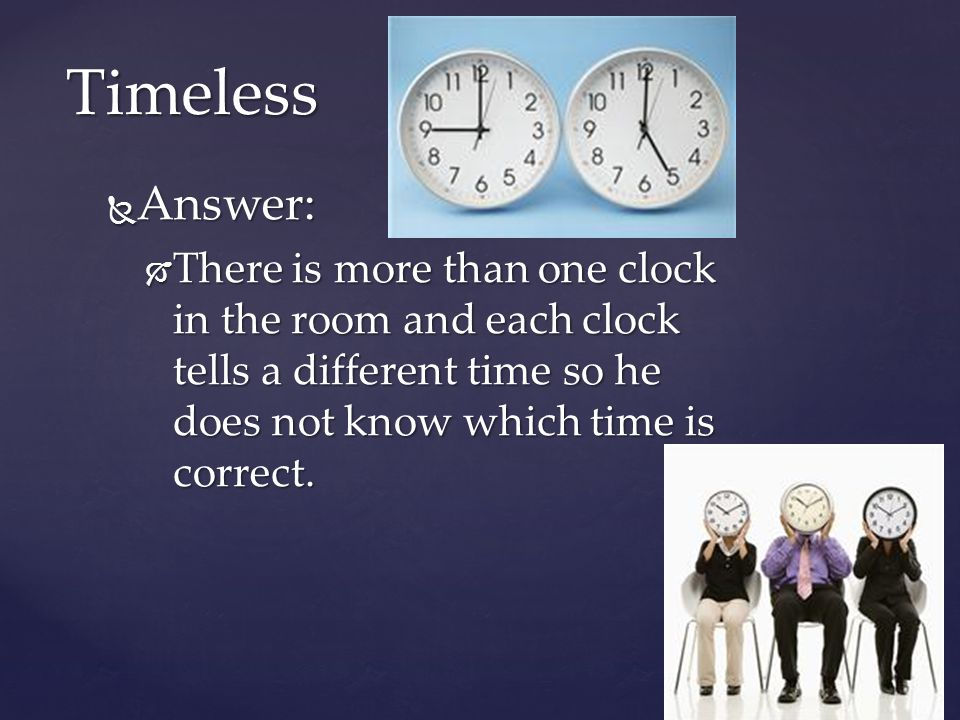 Answer: Answer: There is more than one clock in the room and each clock tells a different time so he does not know which time is correct. There is mor