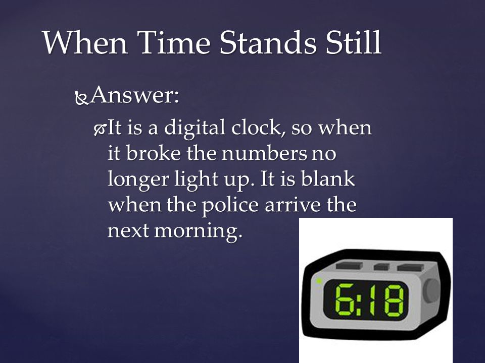 Answer: Answer: It is a digital clock, so when it broke the numbers no longer light up. It is blank when the police arrive the next morning. It is a d