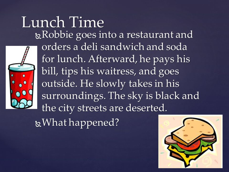 Robbie goes into a restaurant and orders a deli sandwich and soda for lunch. Afterward, he pays his bill, tips his waitress, and goes outside. He slow