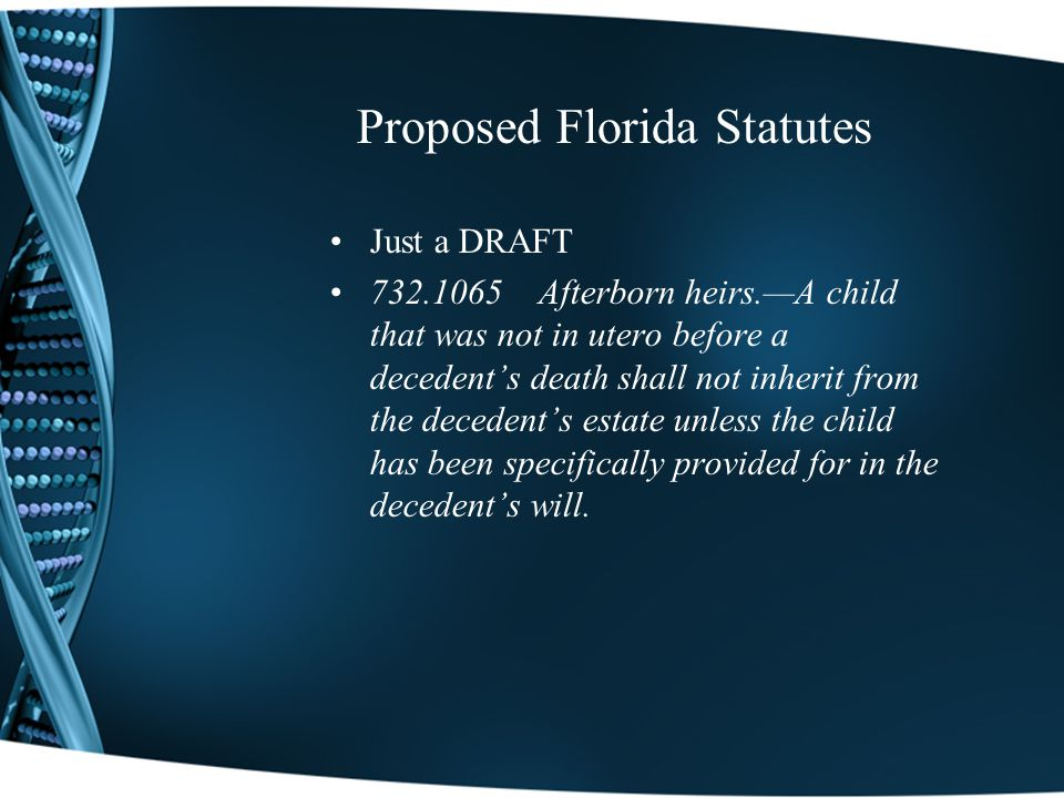 Proposed Florida Statutes Just a DRAFT 732.1065 Afterborn heirs.A child that was not in utero before a decedents death shall not inherit from the decedents estate unless the child has been specifically provided for in the decedents will.