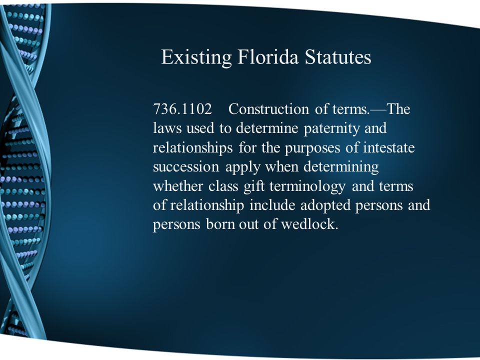 Existing Florida Statutes 736.1102 Construction of terms.The laws used to determine paternity and relationships for the purposes of intestate succession apply when determining whether class gift terminology and terms of relationship include adopted persons and persons born out of wedlock.