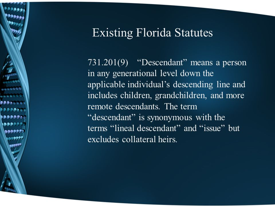 Existing Florida Statutes 731.201(9) Descendant means a person in any generational level down the applicable individuals descending line and includes children, grandchildren, and more remote descendants.