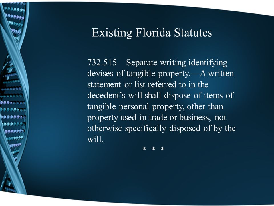 Existing Florida Statutes 732.515 Separate writing identifying devises of tangible property.A written statement or list referred to in the decedents will shall dispose of items of tangible personal property, other than property used in trade or business, not otherwise specifically disposed of by the will.