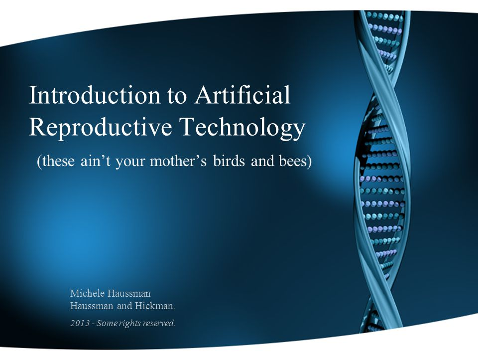 Introduction to Artificial Reproductive Technology (these aint your mothers birds and bees) Michele Haussman Haussman and Hickman.