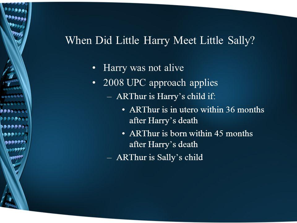 When Did Little Harry Meet Little Sally? Harry was not alive 2008 UPC approach applies –ARThur is Harrys child if: ARThur is in utero within 36 months