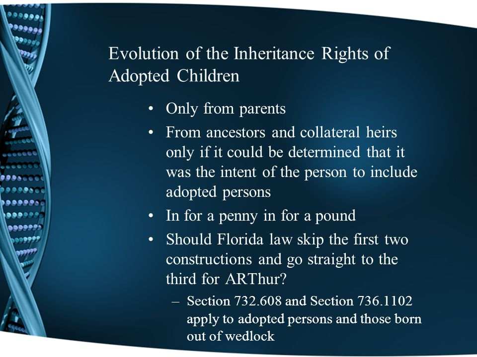Evolution of the Inheritance Rights of Adopted Children Only from parents From ancestors and collateral heirs only if it could be determined that it was the intent of the person to include adopted persons In for a penny in for a pound Should Florida law skip the first two constructions and go straight to the third for ARThur.