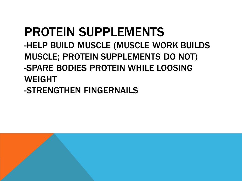 PROTEIN SUPPLEMENTS -HELP BUILD MUSCLE (MUSCLE WORK BUILDS MUSCLE; PROTEIN SUPPLEMENTS DO NOT) -SPARE BODIES PROTEIN WHILE LOOSING WEIGHT -STRENGTHEN